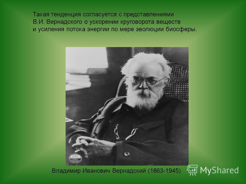 Владимир Иванович Вернадский (1863-1945) Такая тенденция согласуется с представлениями В.И. Вернадского о ускорении круговорота веществ и усиления потока энергии по мере эволюции биосферы.