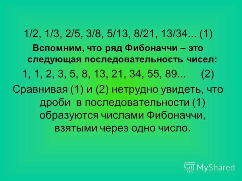 1/2, 1/3, 2/5, 3/8, 5/13, 8/21, 13/34... (1) Вспомним, что ряд Фибоначчи – это следующая последовательность чисел: 1, 1, 2, 3, 5, 8, 13, 21, 34, 55, 89... (2) Сравнивая (1) и (2) нетрудно увидеть, что дроби в последовательности (1) образуются числами