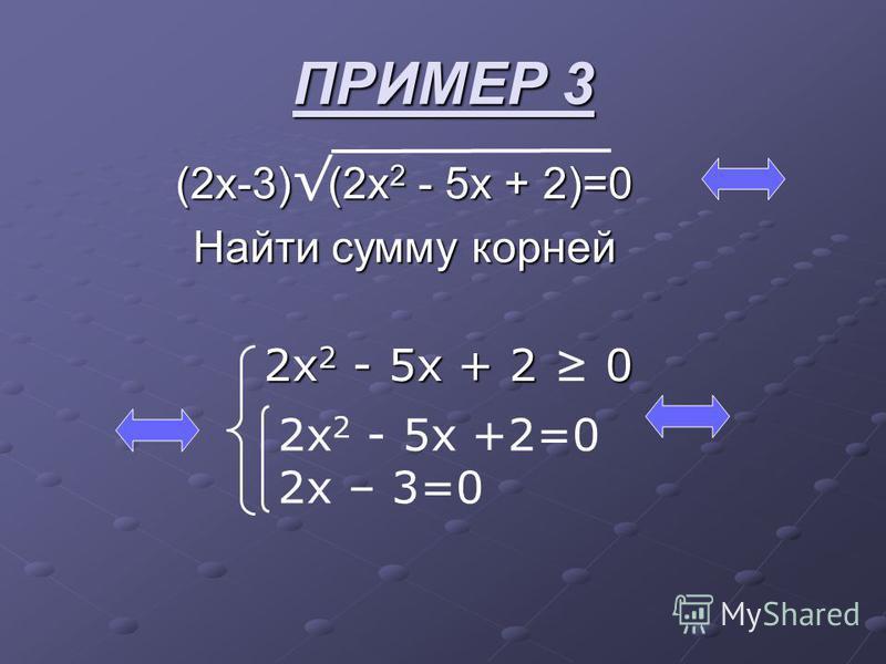 ПРИМЕР 3 (2 х-3) (2x 2 - 5x + 2)=0 Найти сумму корней 2x 2 - 5x + 2 0 2 х 2 - 5 х +2=0 2 х – 3=0
