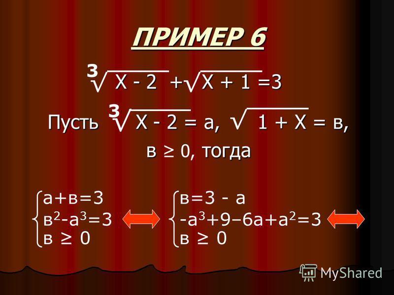 ПРИМЕР 6 Пусть Х - 2 = а, 1 + Х = в, в тогда в 0, тогда 3 а+в=3 в 2 -а 3 =3 в 0 в=3 - а -а 3 +9–6 а+а 2 =3 в 0 Х - 2 + Х + 1 =3 3