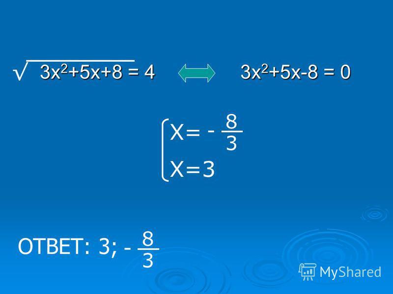 3 х 2 +5 х+8 = 4 3 х 2 +5 х-8 = 0 Х= Х=3 - 8 3 ОТВЕТ: 3; - 8 3