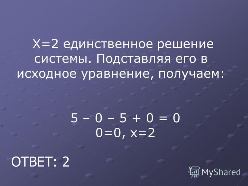 Х=2 единственное решение системы. Подста вляя его в исходное ура внение, получаем: 5 – 0 – 5 + 0 = 0 0=0, х=2 ОТВЕТ: 2