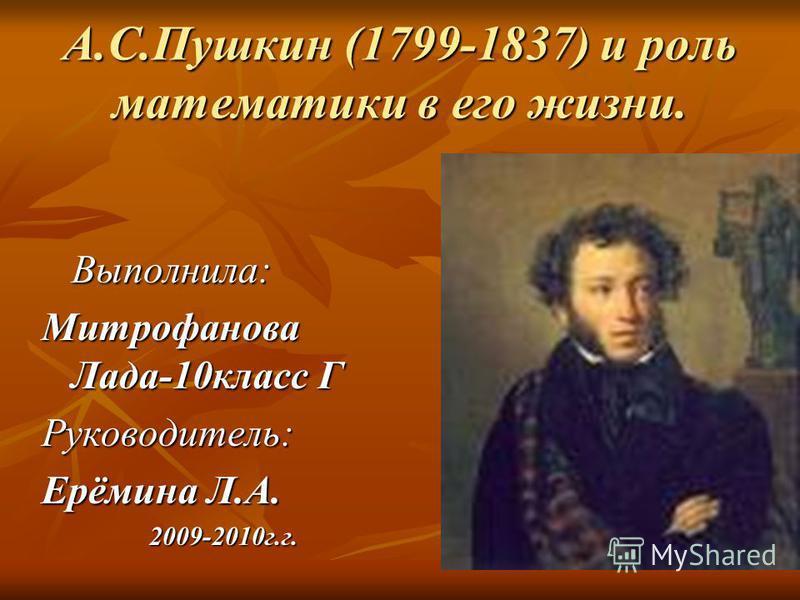А.С.Пушкин (1799-1837) и роль математики в его жизни. Выполнила: Митрофанова Лада-10 класс Г Руководитель: Ерёмина Л.А. 2009-2010 г.г.