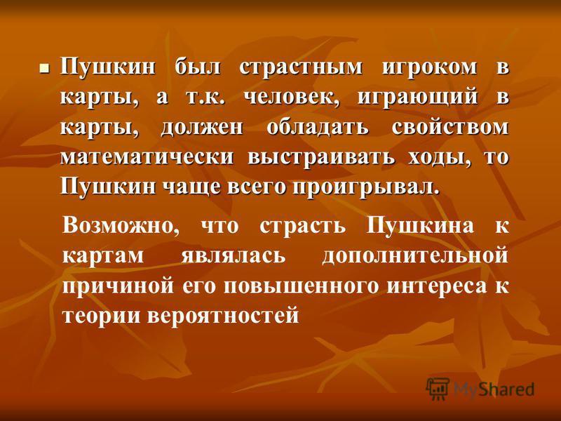 Пушкин был страстным игроком в карты, а т.к. человек, играющий в карты, должен обладать свойством математически выстраивать ходы, то Пушкин чаще всего проигрывал. Пушкин был страстным игроком в карты, а т.к. человек, играющий в карты, должен обладать