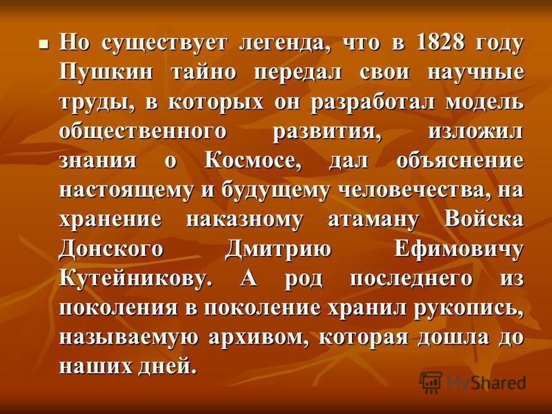 Но существует легенда, что в 1828 году Пушкин тайно передал свои научные труды, в которых он разработал модель общественного развития, изложил знания о Космосе, дал объяснение настоящему и будущему человечества, на хранение наказному атаману Войска Д