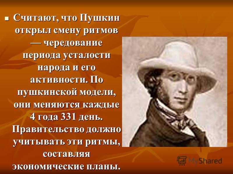 Считают, что Пушкин открыл смену ритмов чередование периода усталости народа и его активности. По пушкинской модели, они меняются каждые 4 года 331 день. Правительство должно учитывать эти ритмы, составляя экономические планы. Считают, что Пушкин отк
