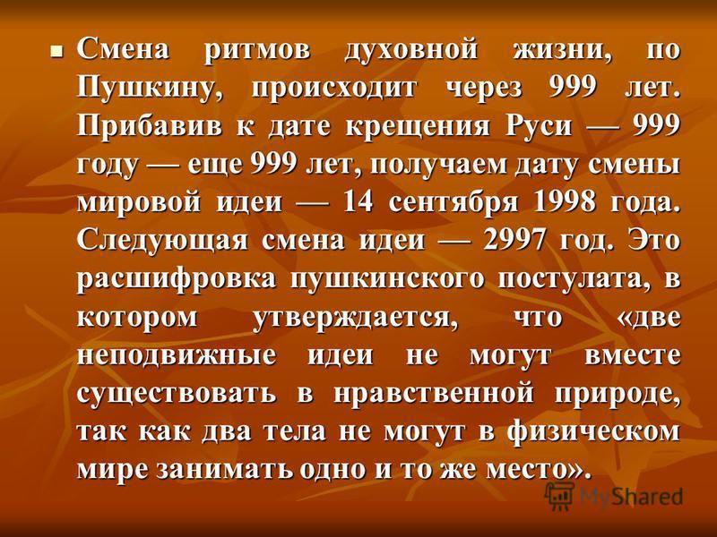 Смена ритмов духовной жизни, по Пушкину, происходит через 999 лет. Прибавив к дате крещения Руси 999 году еще 999 лет, получаем дату смены мировой идеи 14 сентября 1998 года. Следующая смена идеи 2997 год. Это расшифровка пушкинского постулата, в кот