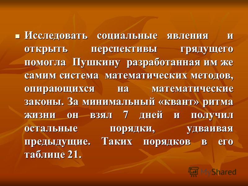 Исследовать социальные явления и открыть перспективы грядущего помогла Пушкину разработанная им же самим система математических методов, опирающихся на математические законы. За минимальный «квант» ритма жизни он взял 7 дней и получил остальные поряд