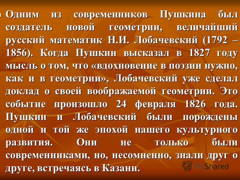 Одним из современников Пушкина был создатель новой геометрии, величайший русский математик Н.И. Лобачевский (1792 – 1856). Когда Пушкин высказал в 1827 году мысль о том, что «вдохновение в поэзии нужно, как и в геометрии», Лобачевский уже сделал докл