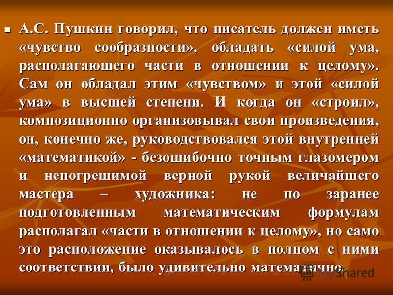 А.С. Пушкин говорил, что писатель должен иметь «чувство сообразности», обладать «силой ума, располагающего части в отношении к целому». Сам он обладал этим «чувством» и этой «силой ума» в высшей степени. И когда он «строил», композиционно организовыв