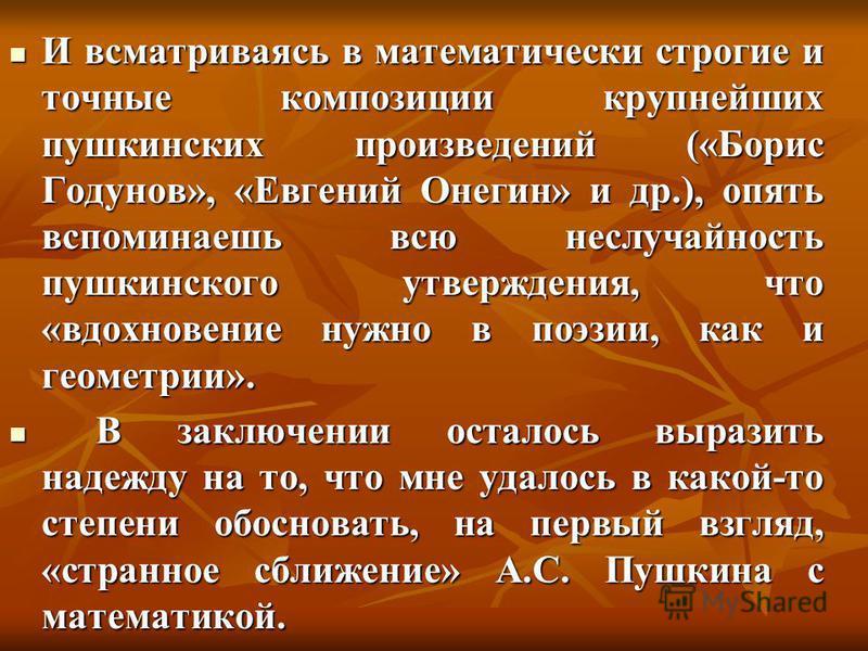 И всматриваясь в математически строгие и точные композиции крупнейших пушкинских произведений («Борис Годунов», «Евгений Онегин» и др.), опять вспоминаешь всю неслучайность пушкинского утверждения, что «вдохновение нужно в поэзии, как и геометрии». В
