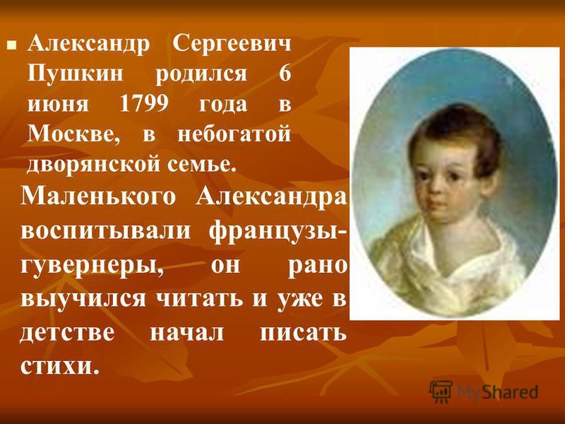 Александр Сергеевич Пушкин родился 6 июня 1799 года в Москве, в небогатой дворянской семье. Маленького Александра воспитывали французы- гувернеры, он рано выучился читать и уже в детстве начал писать стихи.