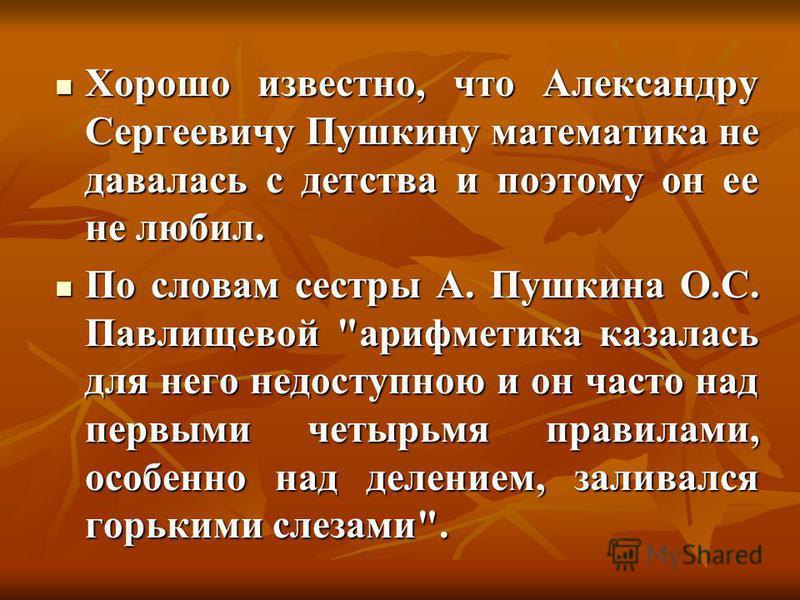Хорошо известно, что Александру Сергеевичу Пушкину математика не давалась с детства и поэтому он ее не любил. Хорошо известно, что Александру Сергеевичу Пушкину математика не давалась с детства и поэтому он ее не любил. По словам сестры А. Пушкина О.