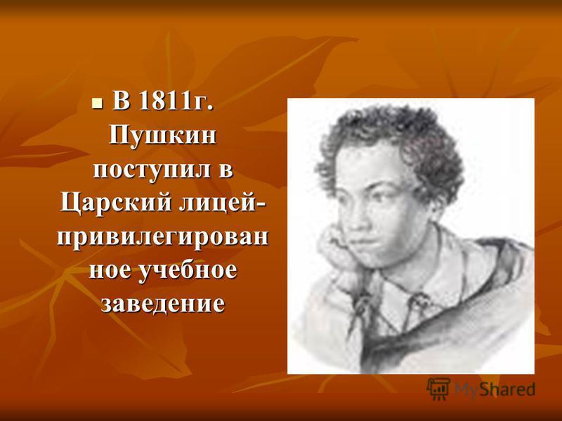 В 1811 г. Пушкин поступил в Царский лицей- привилегирован ное учебное заведение В 1811 г. Пушкин поступил в Царский лицей- привилегирован ное учебное заведение
