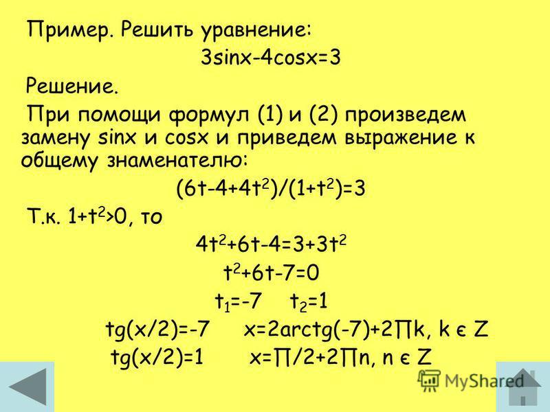 Пример. Решить уравнение: 3sinx-4cosx=3 Решение. При помощи формул (1) и (2) произведем замену sinx и cosx и приведем выражение к общему знаменателю: (6t-4+4t 2 )/(1+t 2 )=3 Т.к. 1+t 2 >0, то 4t 2 +6t-4=3+3t 2 t 2 +6t-7=0 t 1 =-7 t 2 =1 tg(x/2)=-7 x=