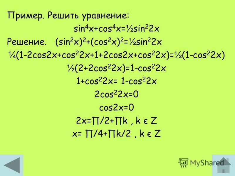 Пример. Решить уравнение: sin 4 x+cos 4 x= ½ sin 2 2x Решение. (sin 2 x) 2 +(cos 2 x) 2 = ½ sin 2 2x ¼ (1-2cos2x+cos 2 2x+1+2cos2x+cos 2 2x)= ½ (1-cos 2 2x) ½ (2+2cos 2 2x)=1-cos 2 2x 1+cos 2 2x= 1-cos 2 2x 2cos 2 2x=0 cos2x=0 2x=/2+k, k є Z x= /4+k/