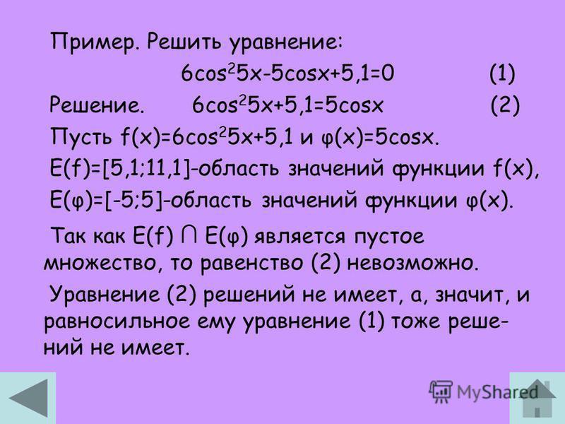 Пример. Решить уравнение: 6cos 2 5x-5cosx+5,1=0 (1) Решение. 6cos 2 5x+5,1=5cosx (2) Пусть f(x)=6cos 2 5x+5,1 и φ(x)=5cosx. Е(f)=[5,1;11,1]-область значений функции f(x), Е(φ)=[-5;5]-область значений функции φ(x). Так как Е(f) E(φ) является пустое мн