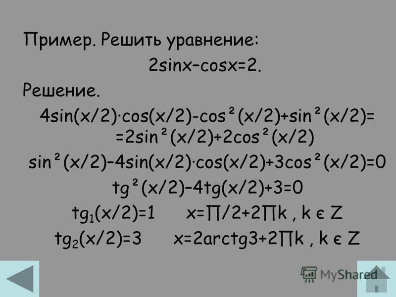 Пример. Решить уравнение: 2sinx–cosx=2. Решение. 4sin(x/2)·cos(x/2)-cos²(x/2)+sin²(x/2)= =2sin²(x/2)+2cos²(x/2) sin²(x/2)–4sin(x/2)·cos(x/2)+3cos²(x/2)=0 tg²(x/2)–4tg(x/2)+3=0 tg 1 (x/2)=1 x=/2+2k, k є Z tg 2 (x/2)=3 x=2arctg3+2k, k є Z