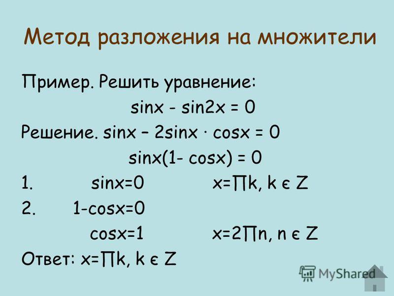 Метод разложения на множители Пример. Решить уравнение: sinx - sin2x = 0 Решение. sinx – 2sinx · cosx = 0 sinx(1- cosx) = 0 1. sinx=0 x=k, k є Z 2. 1-cosx=0 cosx=1 x=2n, n є Z Ответ: x=k, k є Z