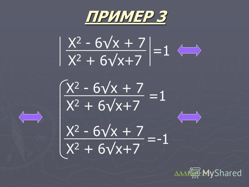 ПРИМЕР 3 X 2 - 6x + 7 X 2 + 6x+7 =1 X 2 - 6x + 7 X 2 + 6x+7 =1 X 2 - 6x + 7 X 2 + 6x+7 =-1 ДАЛЕЕ >>>