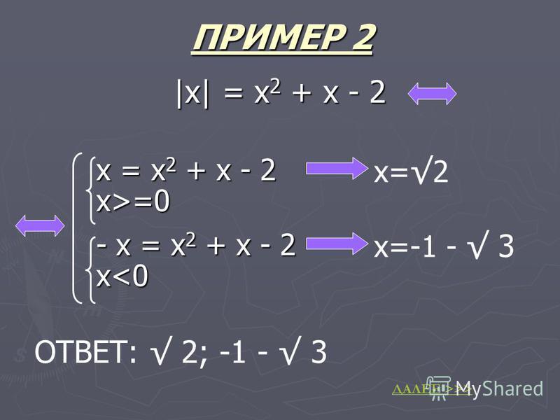 |x| = x 2 + x - 2 x = x 2 + x - 2 x>=0 - x = x 2 + x - 2 x<0 x= 2 x=-1 - 3 ОТВЕТ: 2; -1 - 3 ПРИМЕР 2 ДАЛЕЕ >>>