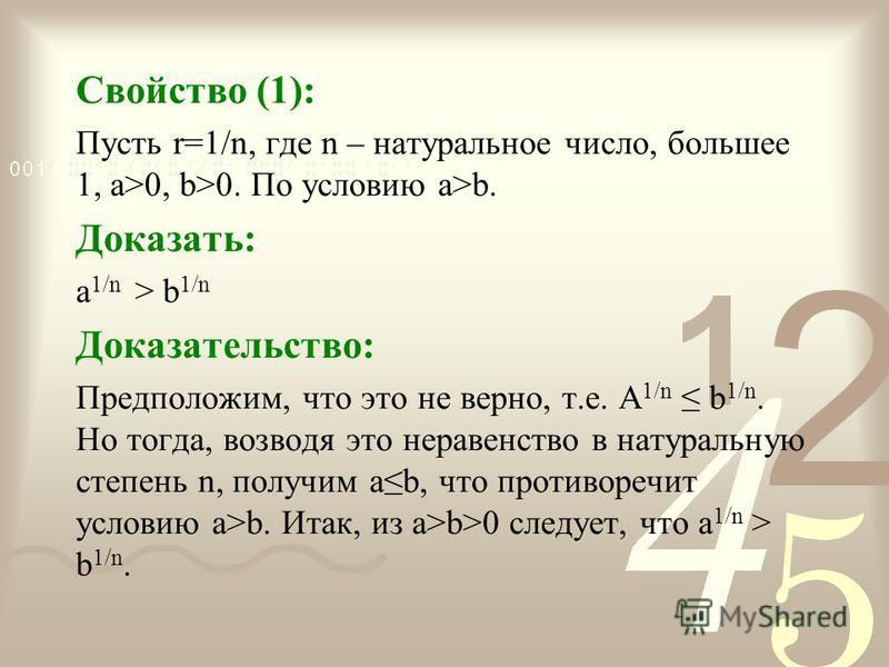 Свойство (1): Пусть r=1/n, где n – натуральное число, большее 1, a>0, b>0. По условию a>b. Доказать: a 1/n > b 1/n Доказательство: Предположим, что это не верно, т.е. A 1/n b 1/n. Но тогда, возводя это неравенство в натуральную степень n, получим ab,