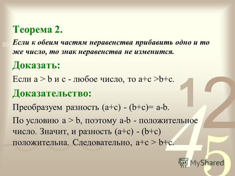 Теорема 2. Если к обеим частям неравенства прибавить одно и то же число, то знак неравенства не изменится. Доказать: Если а > b и с - любое число, то а+с >b+с. Доказательство: Преобразуем разность (а+с) - (b+с)= а-b. По условию а > b, поэтому а-b - п
