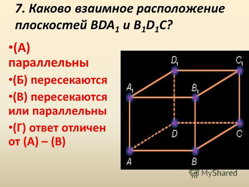 7. Каково взаимное расположение плоскостей BDA 1 и B 1 D 1 C? (А) параллельны (Б) пересекаются (В) пересекаются или параллельны (Г) ответ отличен от (А) – (В)