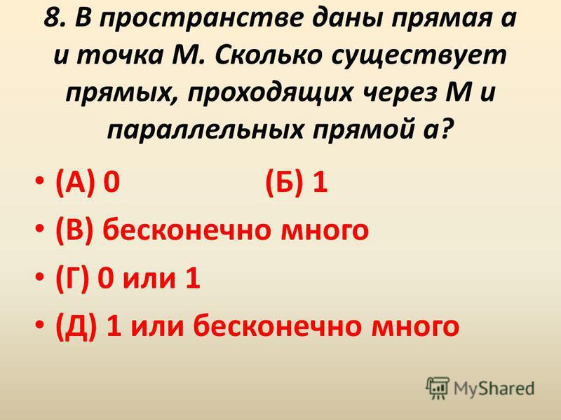 8. В пространстве даны прямая a и точка M. Сколько существует прямых, проходящих через M и параллельных прямой a? (А) 0 (Б) 1 (В) бесконечно много (Г) 0 или 1 (Д) 1 или бесконечно много