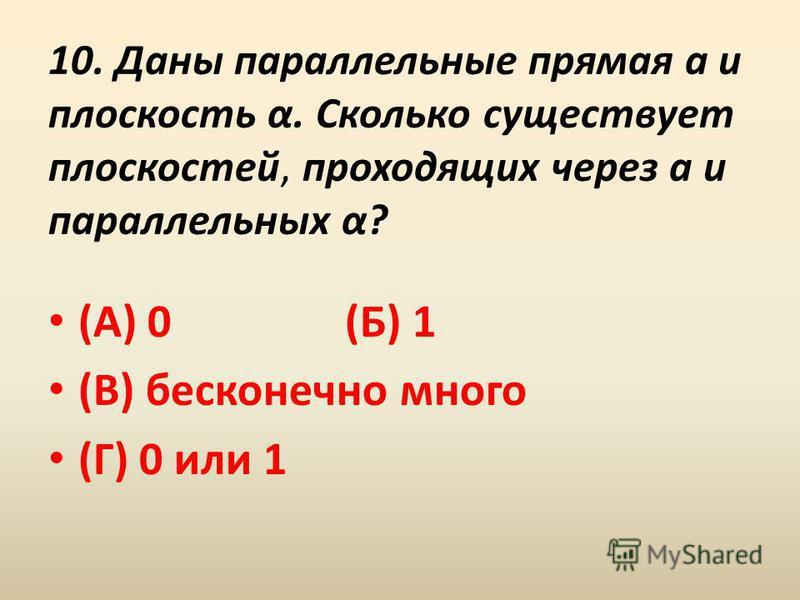 10. Даны параллельные прямая a и плоскость α. Сколько существует плоскостей, проходящих через а и параллельных α? (А) 0 (Б) 1 (В) бесконечно много (Г) 0 или 1