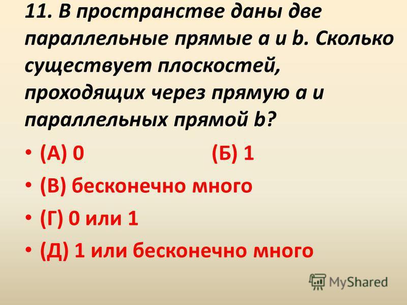 11. В пространстве даны две параллельные прямые a и b. Сколько существует плоскостей, проходящих через прямую a и параллельных прямой b? (А) 0 (Б) 1 (В) бесконечно много (Г) 0 или 1 (Д) 1 или бесконечно много