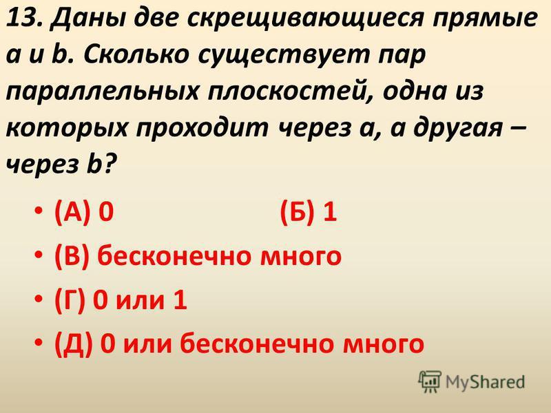13. Даны две скрещивающиеся прямые a и b. Сколько существует пар параллельных плоскостей, одна из которых проходит через a, а другая – через b? (А) 0 (Б) 1 (В) бесконечно много (Г) 0 или 1 (Д) 0 или бесконечно много