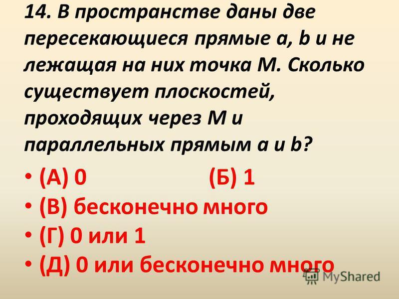 14. В пространстве даны две пересекающиеся прямые a, b и не лежащая на них точка M. Сколько существует плоскостей, проходящих через M и параллельных прямым a и b? (А) 0 (Б) 1 (В) бесконечно много (Г) 0 или 1 (Д) 0 или бесконечно много