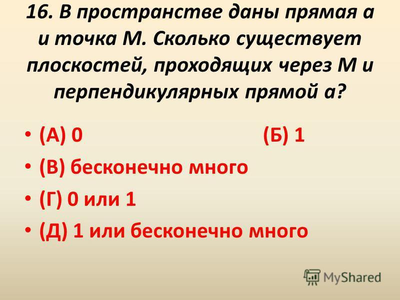 16. В пространстве даны прямая a и точка M. Сколько существует плоскостей, проходящих через M и перпендикулярных прямой a? (А) 0 (Б) 1 (В) бесконечно много (Г) 0 или 1 (Д) 1 или бесконечно много