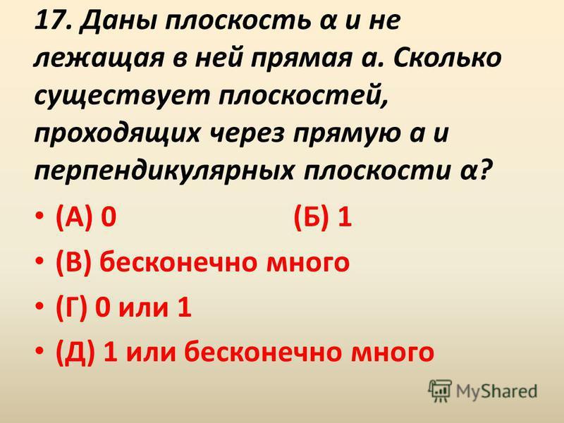 17. Даны плоскость α и не лежащая в ней прямая a. Сколько существует плоскостей, проходящих через прямую a и перпендикулярных плоскости α? (А) 0 (Б) 1 (В) бесконечно много (Г) 0 или 1 (Д) 1 или бесконечно много