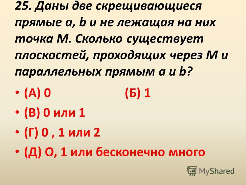 25. Даны две скрещивающиеся прямые a, b и не лежащая на них точка M. Сколько существует плоскостей, проходящих через M и параллельных прямым a и b? (А) 0 (Б) 1 (В) 0 или 1 (Г) 0, 1 или 2 (Д) О, 1 или бесконечно много