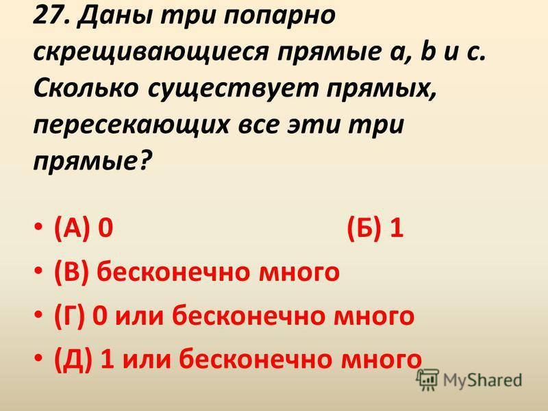 27. Даны три попарно скрещивающиеся прямые a, b и c. Сколько существует прямых, пересекающих все эти три прямые? (А) 0 (Б) 1 (В) бесконечно много (Г) 0 или бесконечно много (Д) 1 или бесконечно много