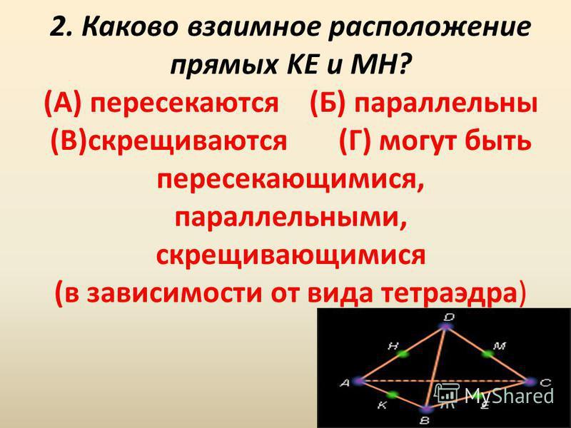 2. Каково взаимное расположение прямых KE и MH? (А) пересекаются (Б) параллельны (В)скрещиваются (Г) могут быть пересекающимися, параллельными, скрещивающимися (в зависимости от вида тетраэдра)
