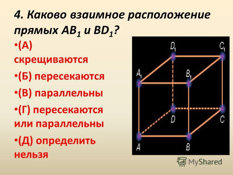 4. Каково взаимное расположение прямых AB 1 и BD 1 ? (А) скрещиваются (Б) пересекаются (В) параллельны (Г) пересекаются или параллельны (Д) определить нельзя