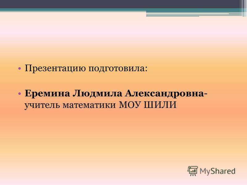 Презентацию подготовила: Еремина Людмила Александровна- учитель математики МОУ ШИЛИ