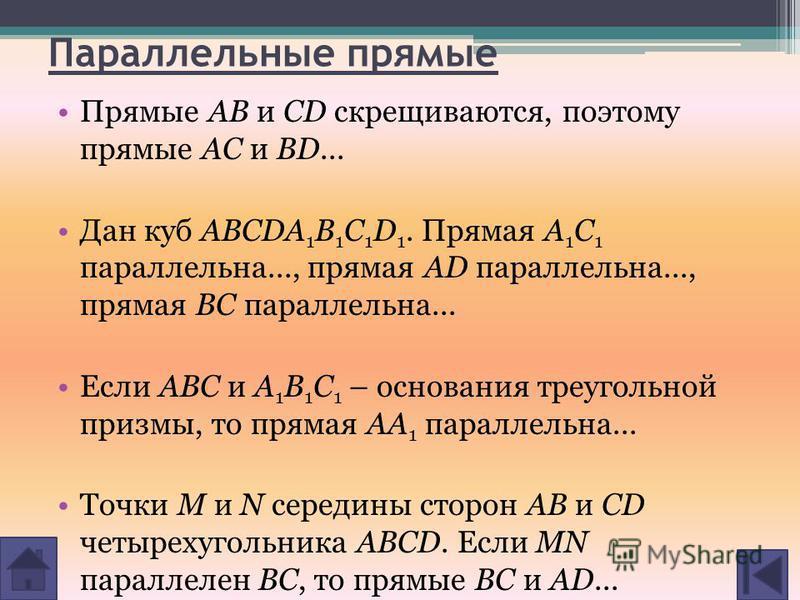 Параллельные прямые Прямые AB и CD скрещиваются, поэтому прямые AC и BD... Дан куб ABCDA 1 B 1 C 1 D 1. Прямая A 1 C 1 параллельна..., прямая AD параллельна..., прямая BC параллельна... Если ABC и A 1 B 1 C 1 – основания треугольной призмы, то прямая