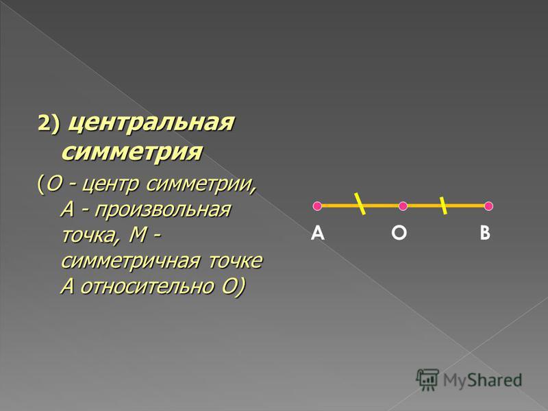 2) центральная симметрия (O - центр симметрии, A - произвольная точка, M - симметричная точке A относительно O) А О В