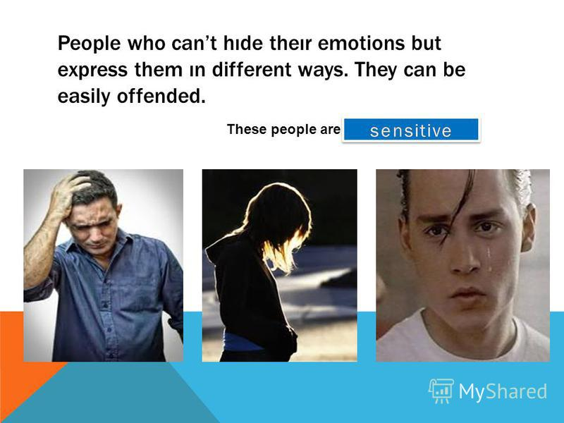 People who cant hıde theır emotions but express them ın different ways. They can be easily offended. These people are