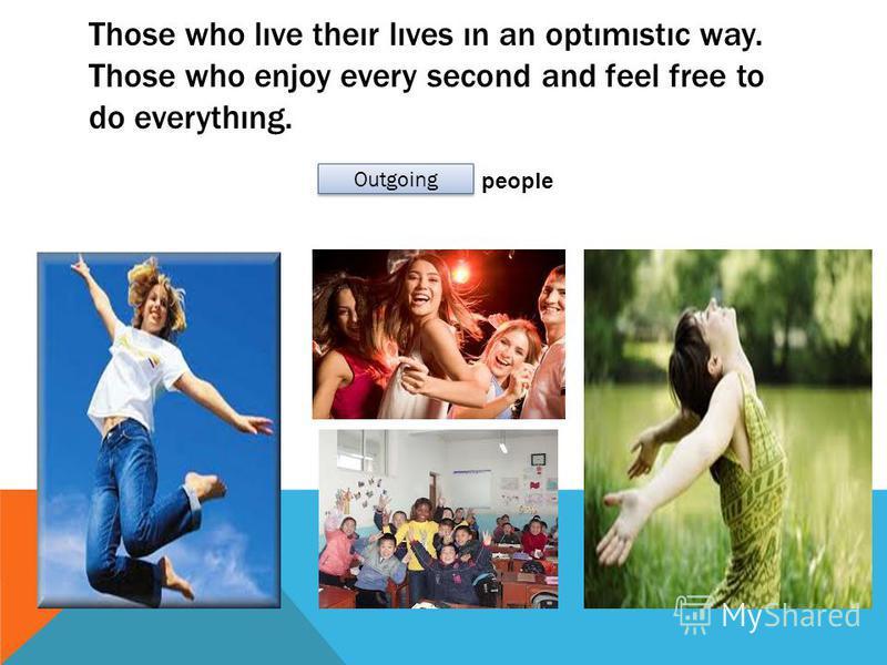 Those who lıve theır lıves ın an optımıstıc way. Those who enjoy every second and feel free to do everythıng. people Outgoing