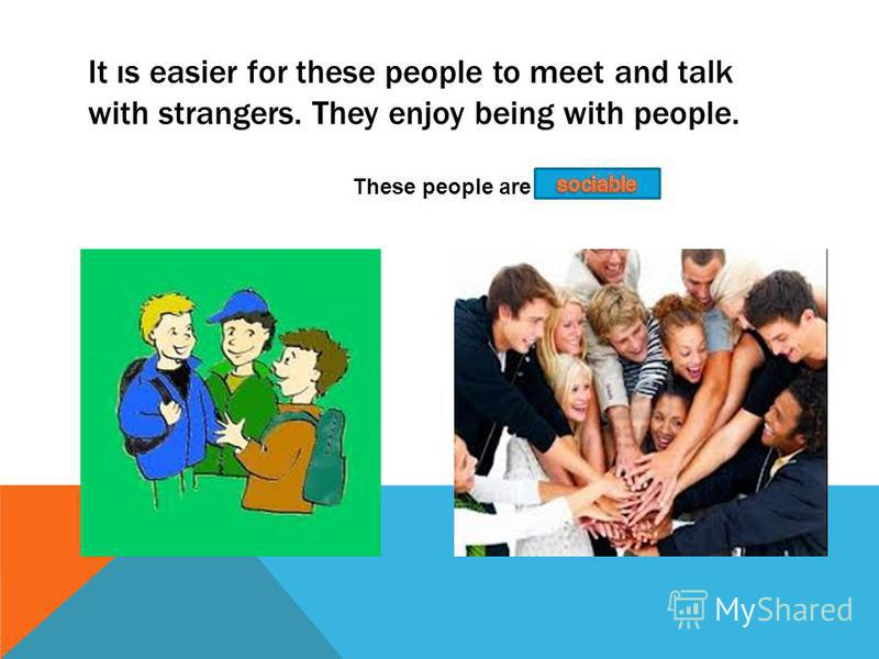 It ıs easier for these people to meet and talk with strangers. They enjoy being with people. These people are