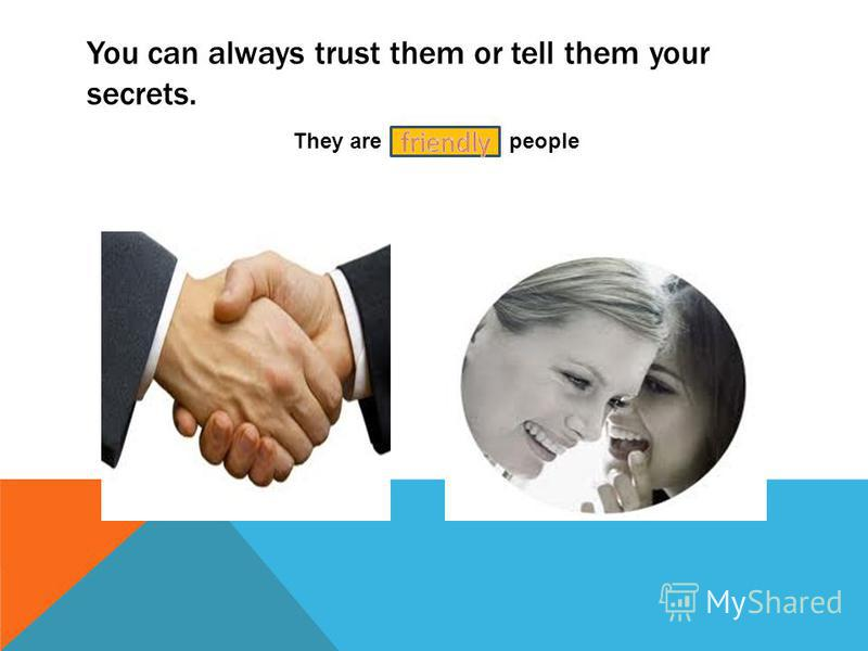 You can always trust them or tell them your secrets. They are people