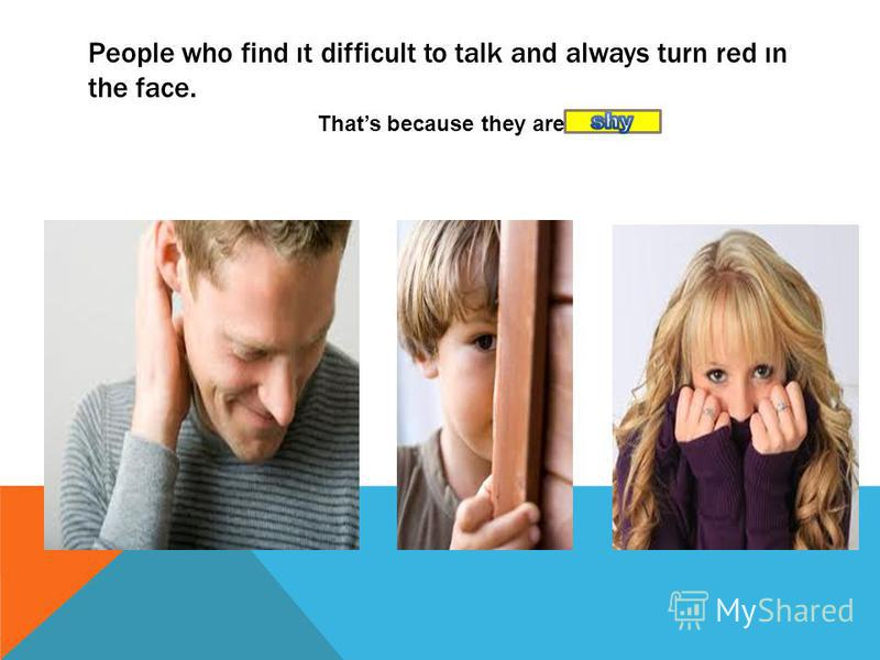 People who find ıt difficult to talk and always turn red ın the face. Thats because they are
