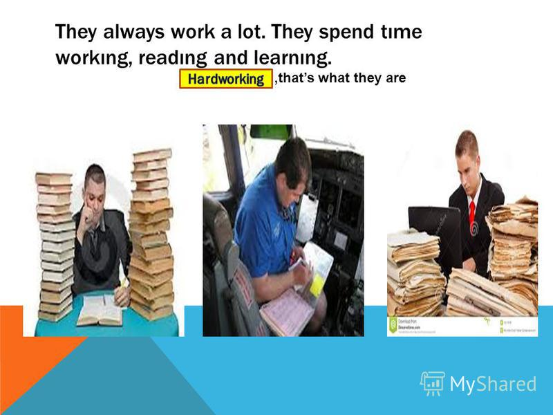 They always work a lot. They spend tıme workıng, readıng and learnıng.,,thats what they are