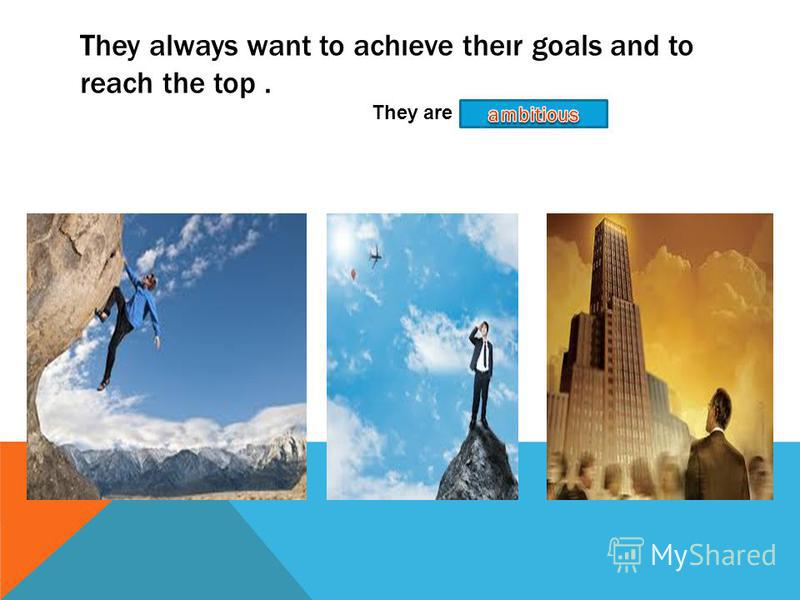They always want to achıeve theır goals and to reach the top. They are