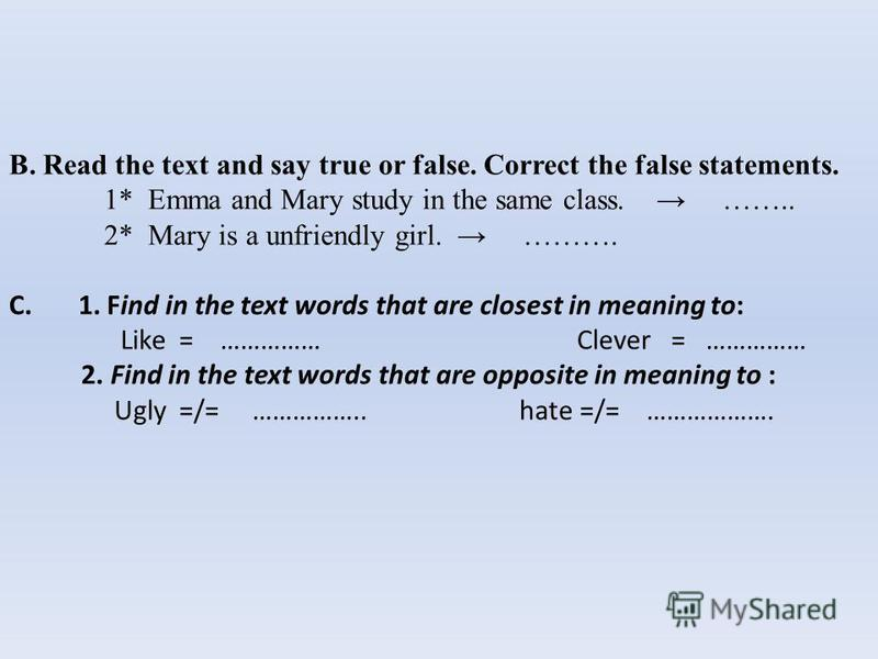 B. Read the text and say true or false. Correct the false statements. 1* Emma and Mary study in the same class. …….. 2* Mary is a unfriendly girl. ………. C. 1. Find in the text words that are closest in meaning to: Like = …………… Clever = …………… 2. Find i